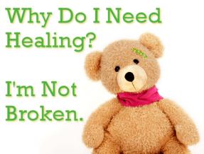Why Do I Need Healing? I'm Not Broken