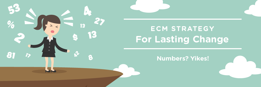 ECM Strategy for Lasting Change: Numbers? Yikes!