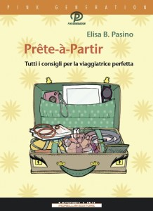 """Prête-à-Partir. Tutti i consigli per la viaggiatrice perfetta"" di Elisa B. Pasino"