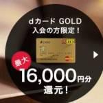 絶対お得な「dゴールドカード」16,000円分キャッシュバック中!