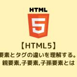 【HTML5】 要素とタグの違いを理解する。 親要素,子要素,子孫要素とは