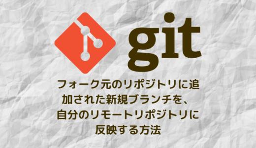 【Git】フォーク元のリポジトリに追加された新規ブランチを自分のリモートリポジトリに反映する。