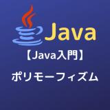 【Java入門】ポリモーフィズム