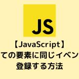 【JavaScript】すべての要素に同じイベントを登録する方法