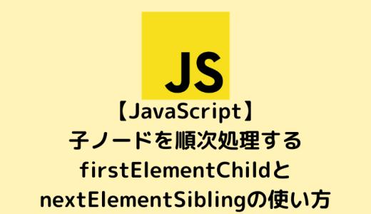 【JavaScript入門】子ノードを順次処理するfirstElementChildとnextElementSiblingの使い方