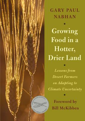 Growing Food in a Hotter, Drier Land: Lessons from Desert Farmers on Adapting to Climate Uncertainty - Nabhan, Gary Paul, PH.D., and McKibben, Bill (Foreword by)