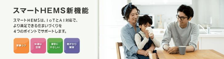スマートHEMS新機能 スマートHEMSは、IoTとAI対応で、より満足できる住まいづくりを4つのポイントでサポートします。 家事ラク 快適な空間 家計にやさしい 気がかり解消