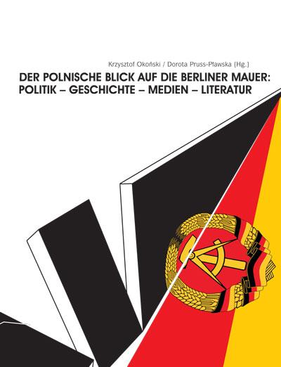 Der polnische Blick auf die Berliner Mauer: Politik – Geschichte – Medien – Literatur