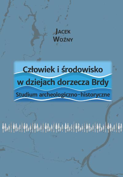 Człowiek i środowisko w dziejach dorzecza Brdy. Studium archeologiczno-historyczne