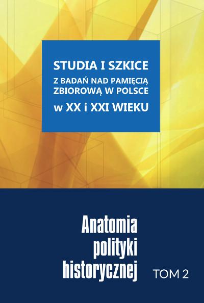 Studia i szkice z badań nad pamięcią zbiorową w Polsce w XX i XXI wieku. Anatomia polityki historycznej. Tom 2