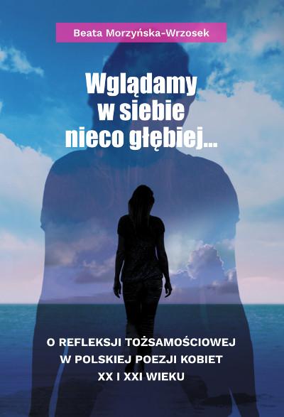 Wglądamy w siebie nieco głębiej… O refleksji tożsamościowej w polskiej poezji kobiet XX i XXI wieku