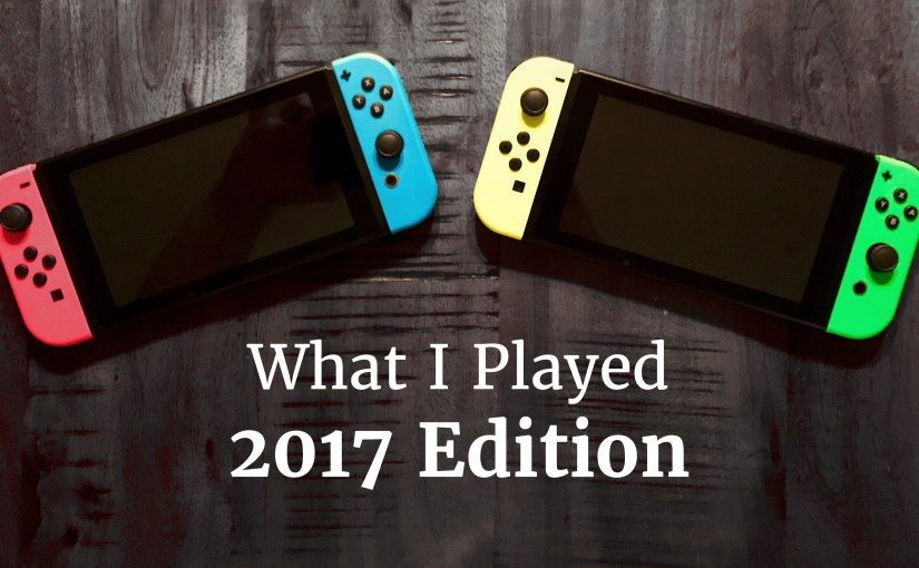What I Played: 2017 Edition