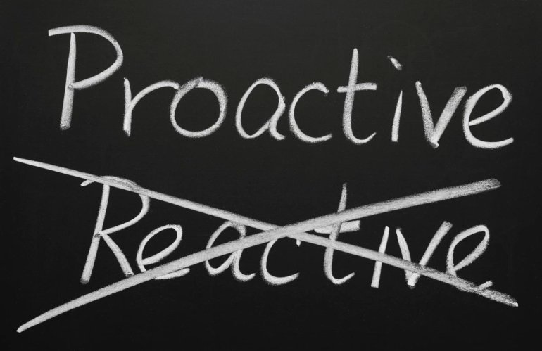 Proactive, not reactive!
