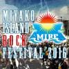 【MIYAKO ISLAND ROCK FESTIVAL 2016】豪華アーティスト共演で2年ぶりに復活!!