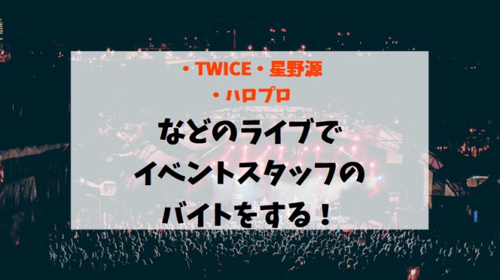 【TWICE/星野源/ハロプロ】などのライブでイベントスタッフのバイトをするにはどの会社?【派遣・登録】