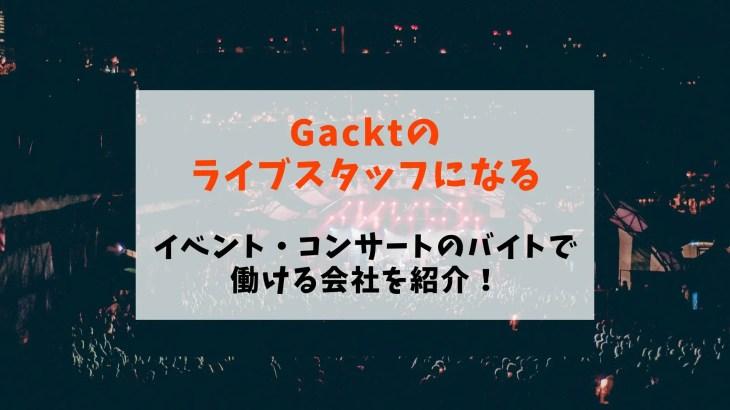 【Gacktのライブスタッフになる】イベント・コンサートのバイトで働ける会社を紹介!