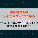 【WANIMAのライブスタッフになる】イベント・コンサートのバイトで働ける会社を紹介!