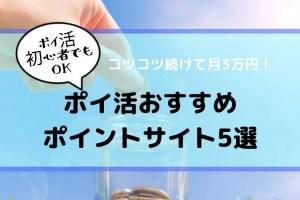【ポイ活初心者でもOK】ポイ活おすすめポイントサイト5選【コツコツ続けて月3万円】