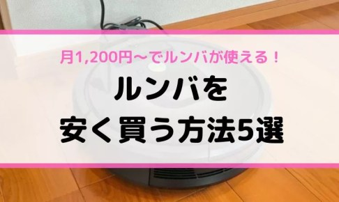 ルンバを安く買う方法5選【月1,200円~でルンバが使える】