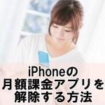 iPhoneで月額課金のアプリを解除、停止する方法【継続課金/iOS10最新版】