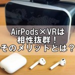 AirPods×VRは相性抜群!リモコンのないiPhoneはワイヤレスイヤホンが効果絶大