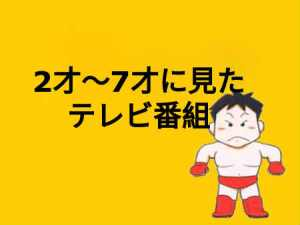 【田村潔司】子供の頃に見たテレビ番組1971年(2才)〜1977年(8才)