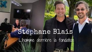 Stéphane Blais – L'homme derrière la fondation