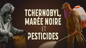 Tchernobyl, la première marée noire et les pesticides : quand l'homme détruit sa planète