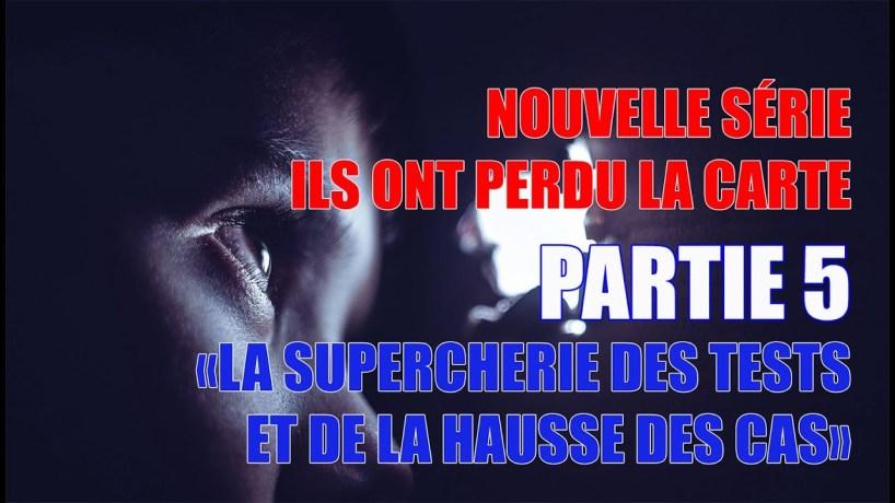 PARTIE 5 – ILS ONT PERDU LA CARTE (SUPERCHERIE DES TESTS ET LA HAUSSE DES CAS)