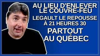 Au lieu d'enlever le couvre feu Legault le repousse à 21:30 partout au Québec.