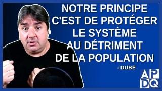 Notre principe c'est protéger le système au détriment de la population.