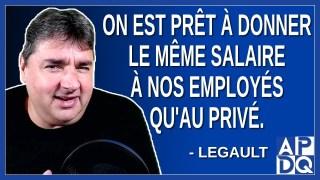 On est prêt à donner le même salaire à nos employés qu'au privé. Dit Legault