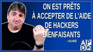 On est prêts à accepter de l'aide de hackers bienfaisants. Dit Dubé.