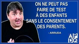 On ne peut pas faire de test à des enfants sans le consentement des parents. Dit Arruda.