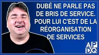 Dubé ne parle pas de bris de service. Pour lui c'est de la réorganisation de services.