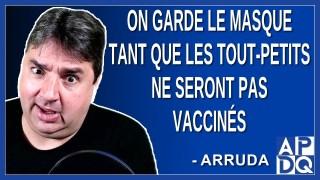On garde le masque tant que les tout-petits ne seront pas vaccinés. Dit Arruda