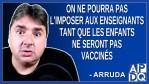 On ne pourra pas l'imposer aux enseignants, tant que les enfants ne seront pas vaccinés. Dit Arruda