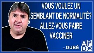 Vous voulez un semblant de normalité? Allez-vous faire vacciner. Dit Dubé.