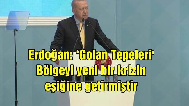 Erdoğan: 'Golan Tepeleri 'Bölgeyi yeni bir krizin eşiğine getirmiştir