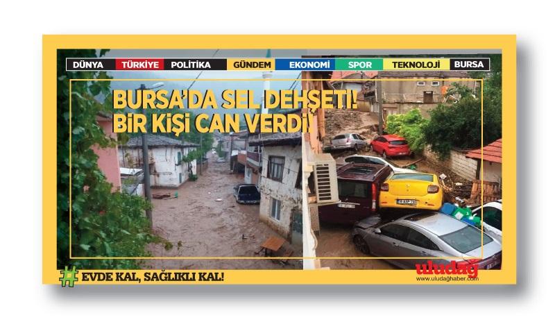 Bursa'da sel dehşeti! Bir kişi can verdi