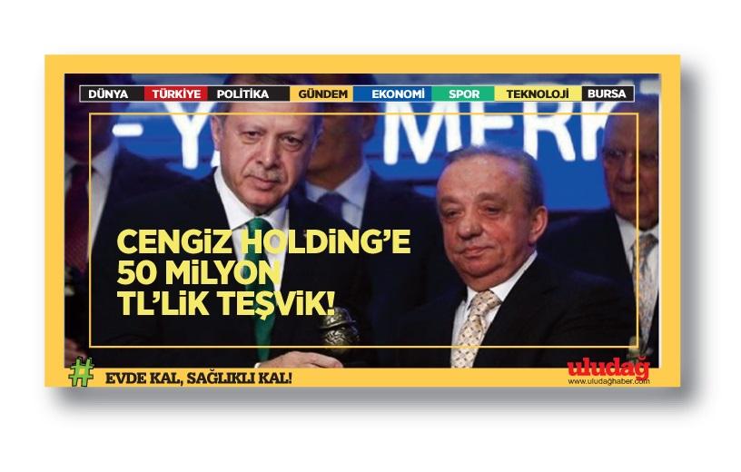 Cengiz Holding'e 50 milyon TL'lik teşvik!