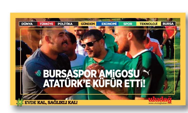 Bursaspor tribün liderinden Atatürk'e ağır hakaret!