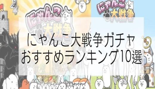 にゃんこ大戦争ガチャおすすめランキング10選