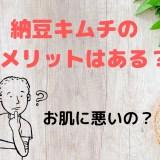 納豆キムチのデメリットはある?肌に悪いのか調査してみた