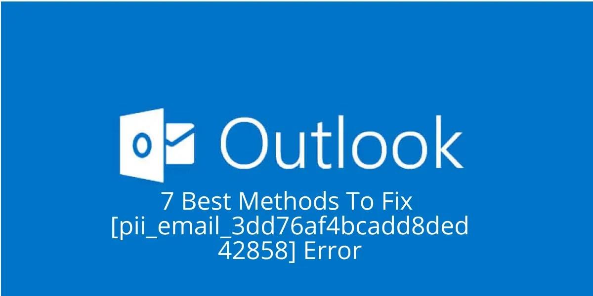 7 Best Methods To Fix [Pii_email_3dd76af4bcadd8ded428] Error