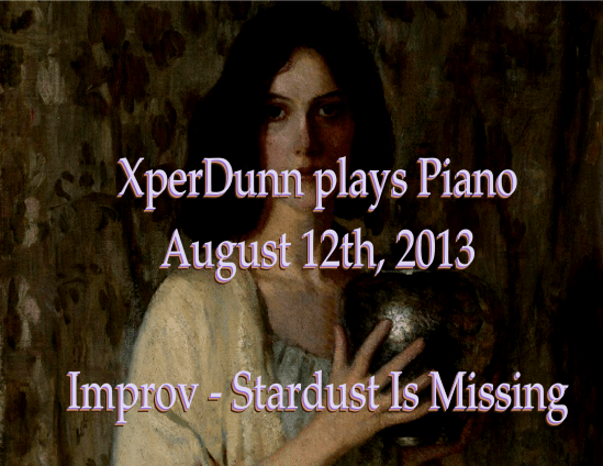 XperDunn plays Piano on Aug. 12th, 2013 Improv - Stardust Is Missing