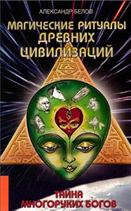 Белов А. «Магические ритуалы древних цивилизаций. Тайна многоруких богов»