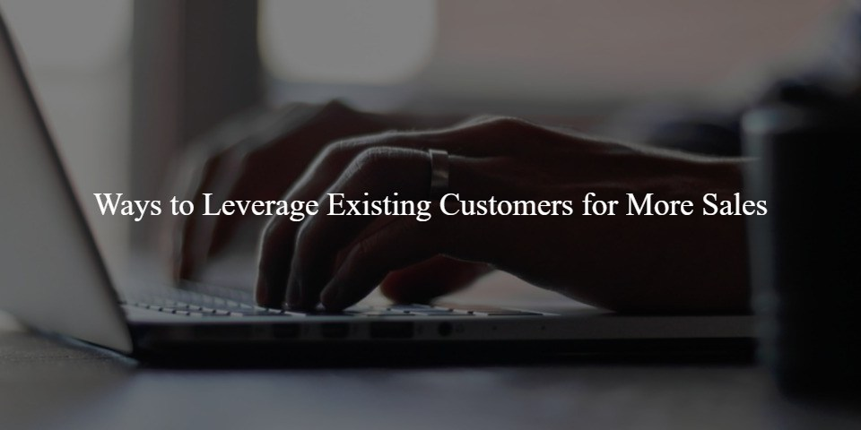 Ways to Leverage Existing Customers for More Sales