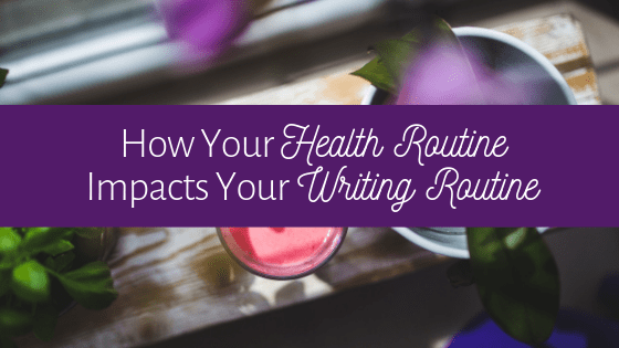 How is your health routine impacting your writing routine?