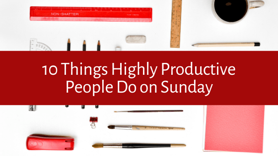 Are you looking to increase your productivity levels? Here are our top 10 things that Highly Productive People Do on Sunday!